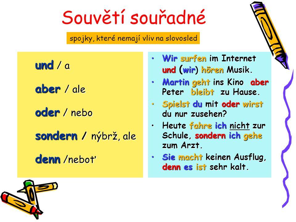 Souvětí souřadné und / a aber / ale oder / nebo sondern / nýbrž, ale denn /neboť spojky, které nemají vliv na slovosled Wir surfen im Internet und ( wir) hören Musik.Wir surfen im Internet und ( wir) hören Musik.