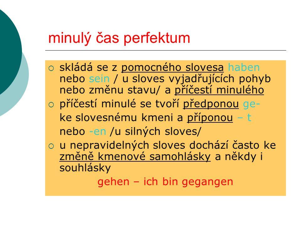 minulý čas perfektum skládá se z pomocného slovesa haben nebo sein / u sloves vyjadřujících pohyb nebo změnu stavu/ a příčestí minulého příčestí minul
