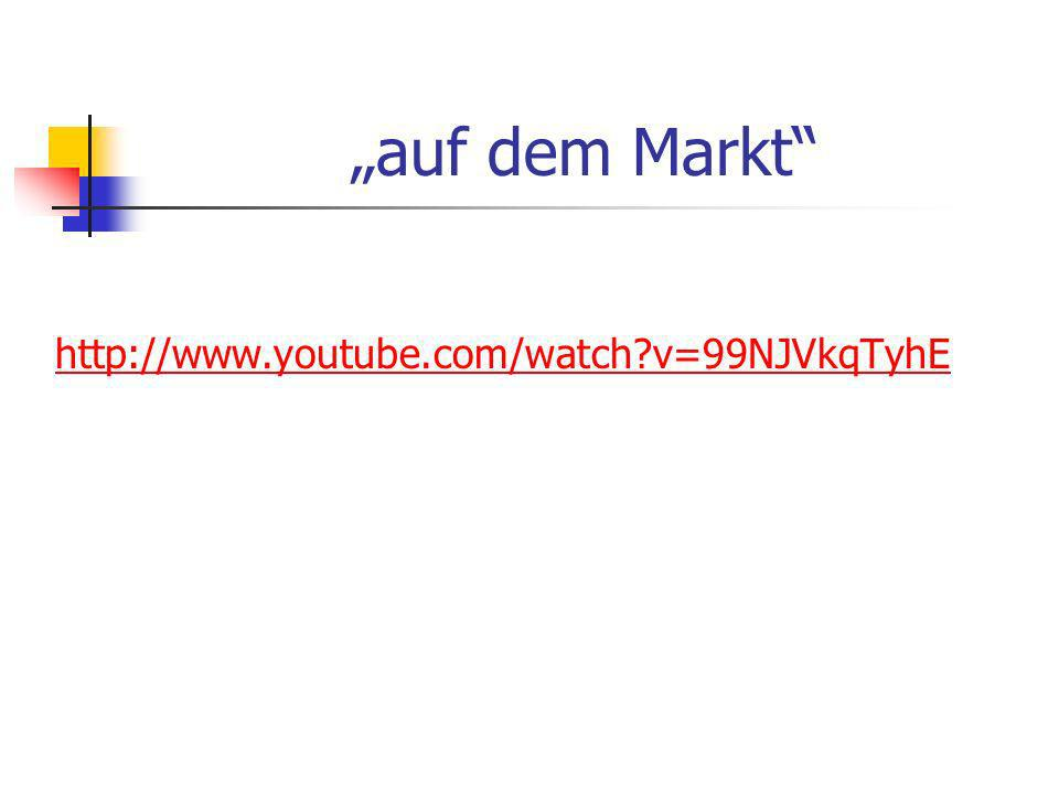 auf dem Markt http://www.youtube.com/watch?v=99NJVkqTyhE