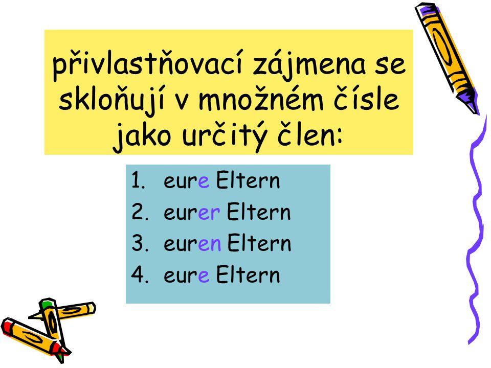 1.eure Eltern 2.eurer Eltern 3.euren Eltern 4.eure Eltern přivlastňovací zájmena se skloňují v množném čísle jako určitý člen: