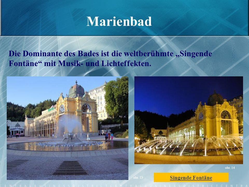 Marienbad Die Dominante des Bades ist die weltberühmte Singende Fontäne mit Musik- und Lichteffekten. obr. 13 obr. 14 Singende Fontäne