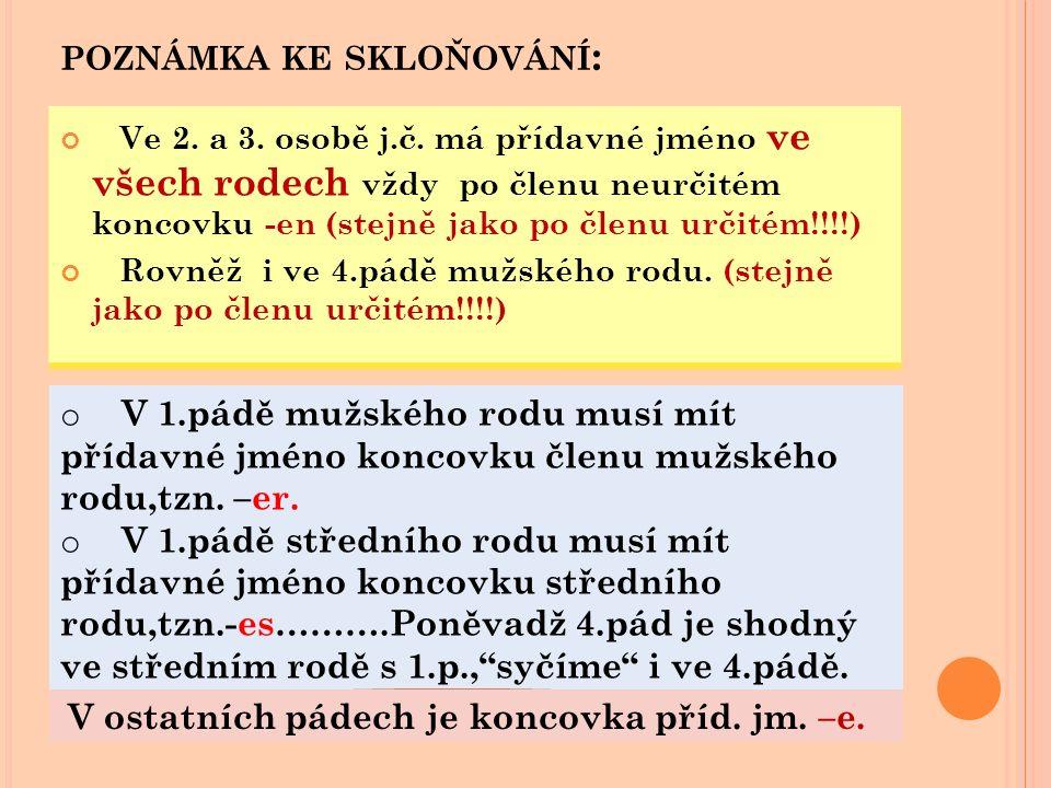 POZNÁMKA KE SKLOŇOVÁNÍ : Ve 2. a 3. osobě j.č. má přídavné jméno ve všech rodech vždy po členu neurčitém koncovku -en (stejně jako po členu určitém!!!