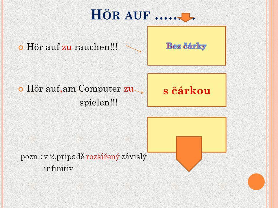 H ÖR AUF ……… Hör auf zu rauchen!!! Hör auf, am Computer zu spielen!!! pozn.: v 2.případě rozšířený závislý infinitiv s čárkou
