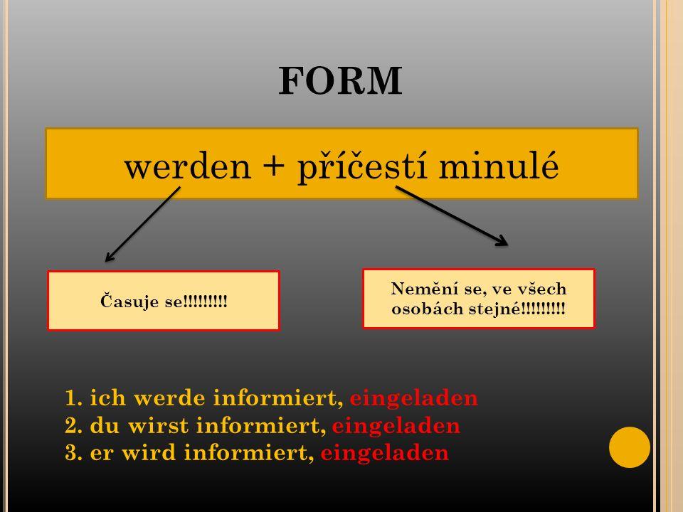 FORM werden + příčestí minulé Časuje se!!!!!!!!. Nemění se, ve všech osobách stejné!!!!!!!!.