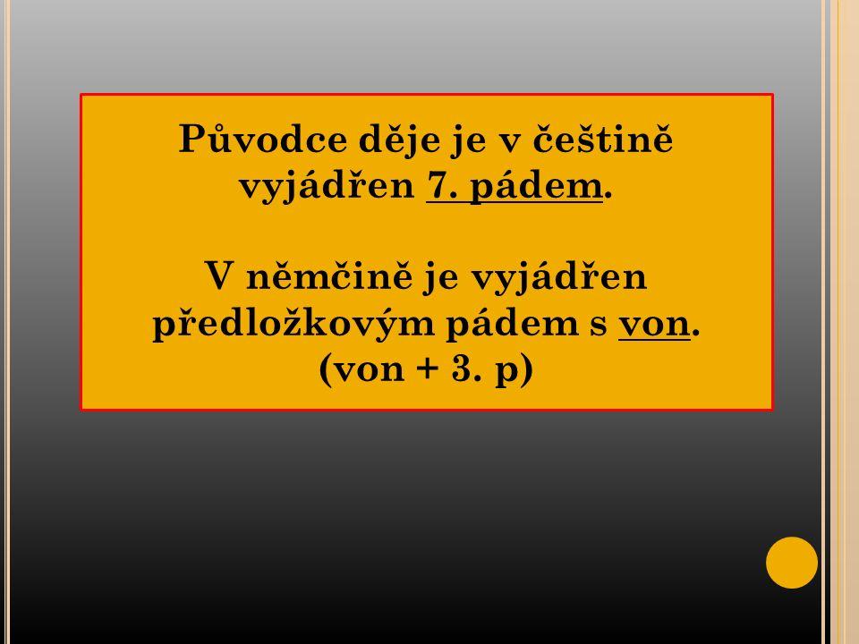 Původce děje je v češtině vyjádřen 7. pádem. V němčině je vyjádřen předložkovým pádem s von.