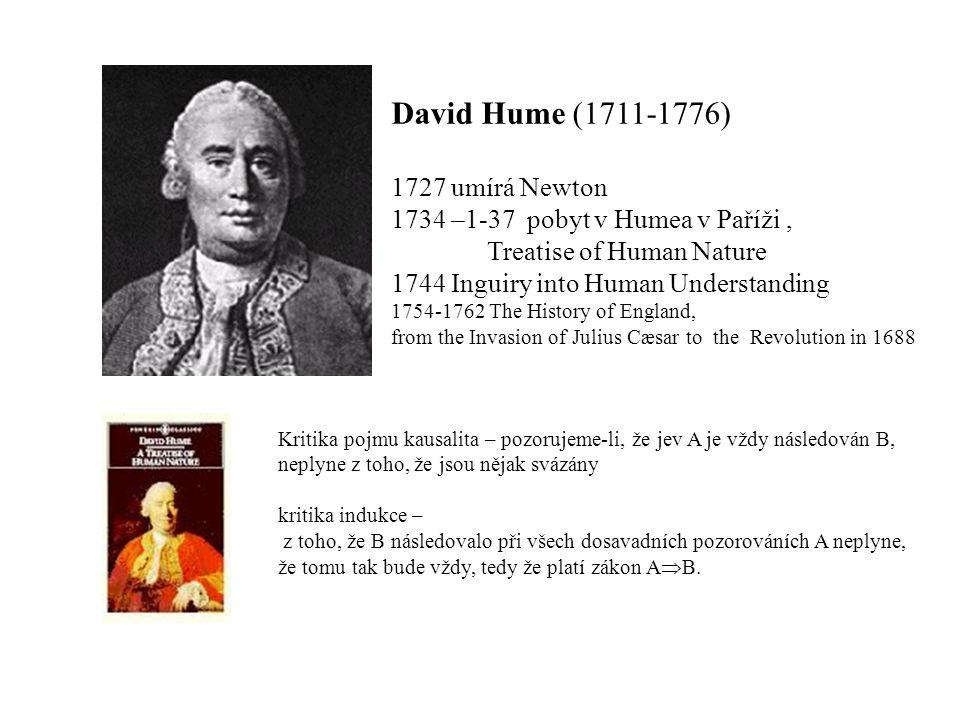 David Hume (1711-1776) 1727 umírá Newton 1734 –1-37 pobyt v Humea v Paříži, Treatise of Human Nature 1744 Inguiry into Human Understanding 1754-1762 The History of England, from the Invasion of Julius Cæsar to the Revolution in 1688 Kritika pojmu kausalita – pozorujeme-li, že jev A je vždy následován B, neplyne z toho, že jsou nějak svázány kritika indukce – z toho, že B následovalo při všech dosavadních pozorováních A neplyne, že tomu tak bude vždy, tedy že platí zákon A B.