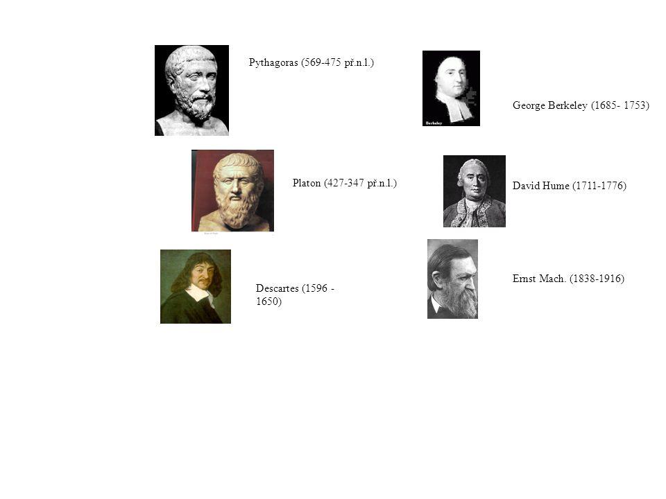 Descartes (1596 - 1650) Pythagoras (569-475 př.n.l.) Platon (427-347 př.n.l.) George Berkeley (1685- 1753) David Hume (1711-1776) Ernst Mach.