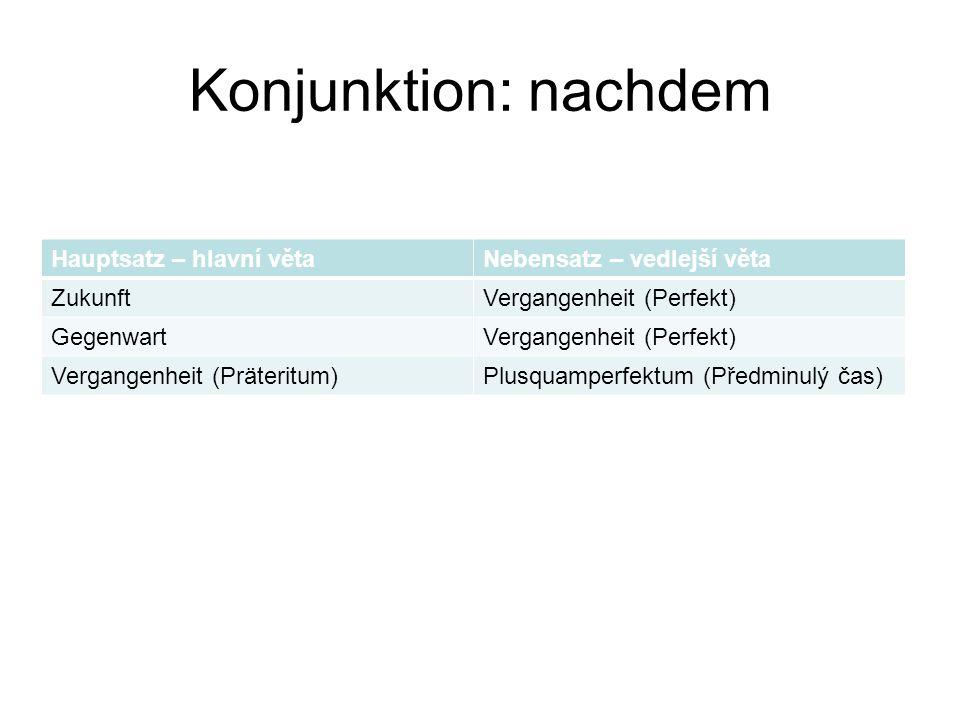 Konjunktion: nachdem Hauptsatz – hlavní větaNebensatz – vedlejší věta ZukunftVergangenheit (Perfekt) GegenwartVergangenheit (Perfekt) Vergangenheit (P
