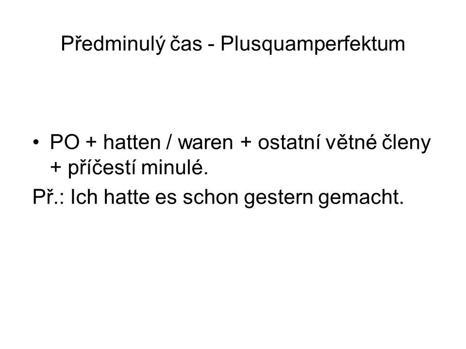 Předminulý čas - Plusquamperfektum PO + hatten / waren + ostatní větné členy + příčestí minulé. Př.: Ich hatte es schon gestern gemacht.