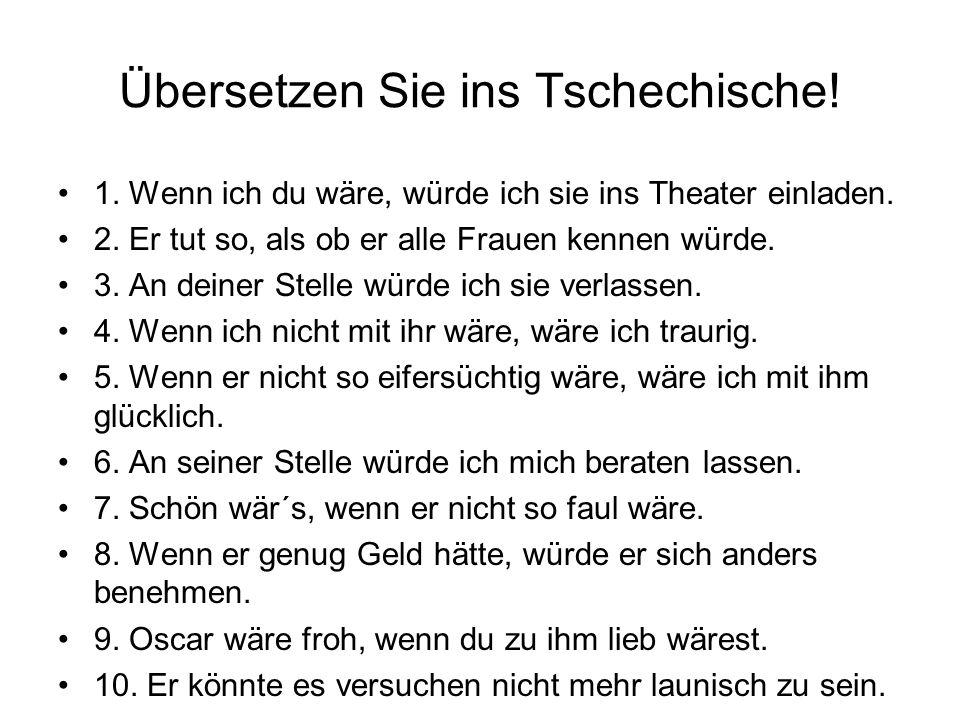 Übersetzen Sie ins Tschechische! 1. Wenn ich du wäre, würde ich sie ins Theater einladen. 2. Er tut so, als ob er alle Frauen kennen würde. 3. An dein
