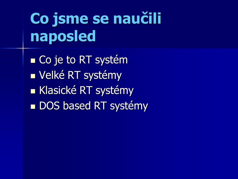 Co jsme se naučili naposled Co je to RT systém Co je to RT systém Velké RT systémy Velké RT systémy Klasické RT systémy Klasické RT systémy DOS based RT systémy DOS based RT systémy
