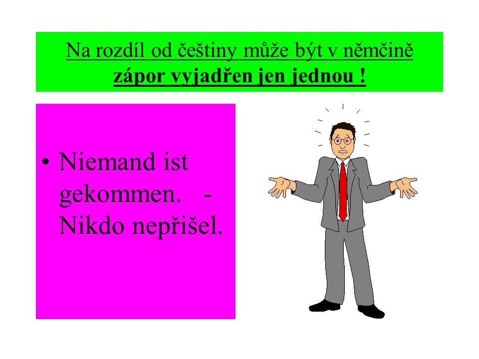 Na rozdíl od češtiny může být v němčině zápor vyjadřen jen jednou ! Niemand ist gekommen. - Nikdo nepřišel.
