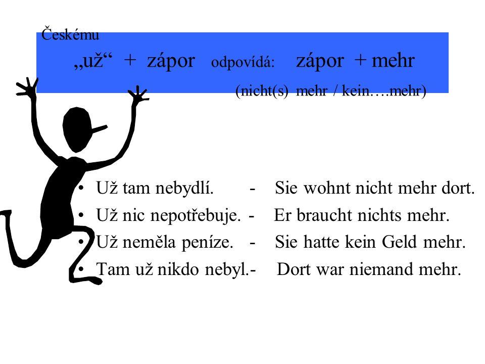 Českému už + zápor odpovídá: zápor + mehr (nicht(s) mehr / kein….mehr) Už tam nebydlí. - Sie wohnt nicht mehr dort. Už nic nepotřebuje. - Er braucht n