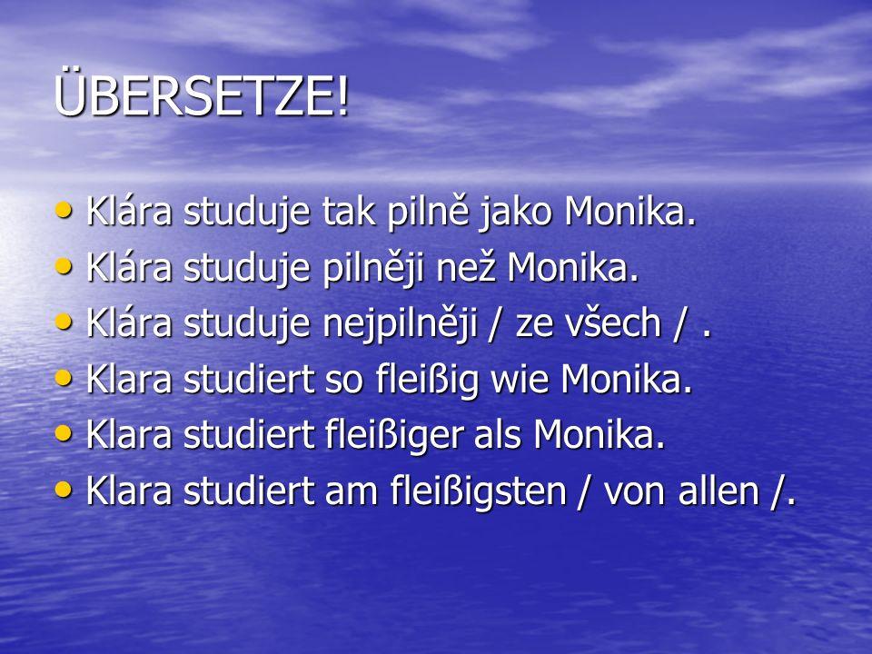 ÜBERSETZE! Klára studuje tak pilně jako Monika. Klára studuje tak pilně jako Monika. Klára studuje pilněji než Monika. Klára studuje pilněji než Monik