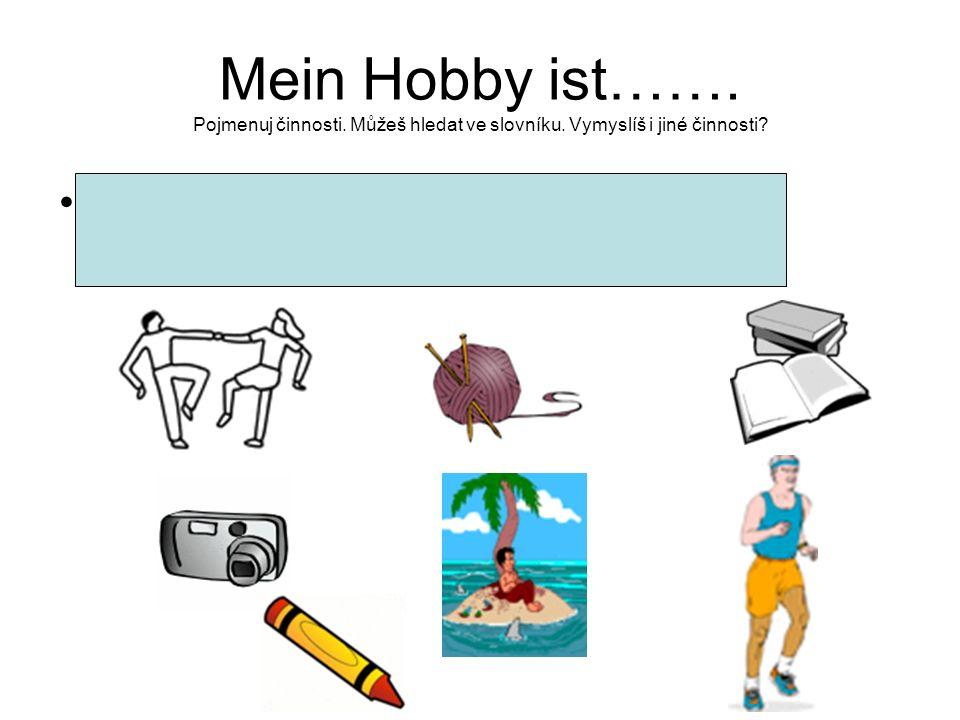 Mein Hobby ist……. Pojmenuj činnosti. Můžeš hledat ve slovníku. Vymyslíš i jiné činnosti? Tanzen, Malen, Stricken, Lesen, Fotografieren, Reisen,Sport m