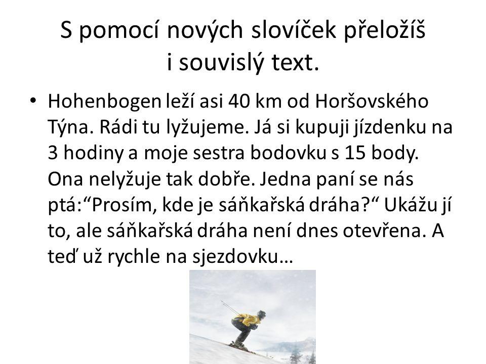 S pomocí nových slovíček přeložíš i souvislý text. Hohenbogen leží asi 40 km od Horšovského Týna. Rádi tu lyžujeme. Já si kupuji jízdenku na 3 hodiny