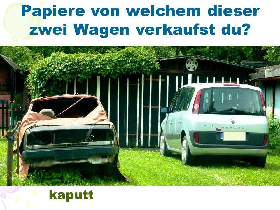 Papiere von welchem dieser zwei Wagen verkaufst du? kaputt