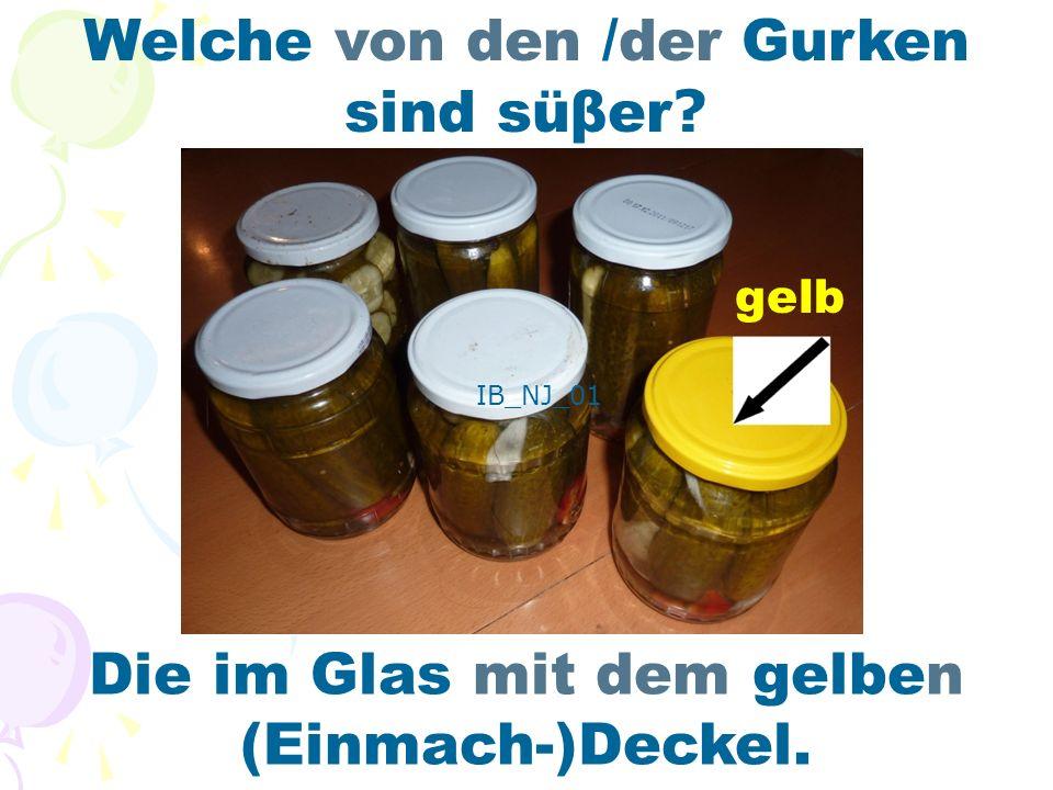 Welche von den /der Gurken sind süβer Die im Glas mit dem gelben (Einmach-)Deckel. gelb IB_NJ_01