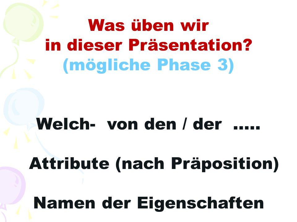 Was üben wir in dieser Präsentation? (mögliche Phase 3) Welch- von den / der..... Attribute (nach Präposition) Namen der Eigenschaften