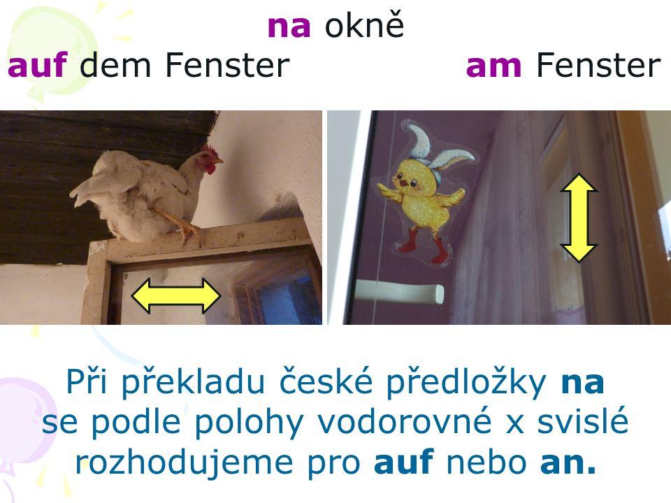 na okně auf dem Fenster am Fenster Při překladu české předložky na se podle polohy vodorovné x svislé rozhodujeme pro auf nebo an..