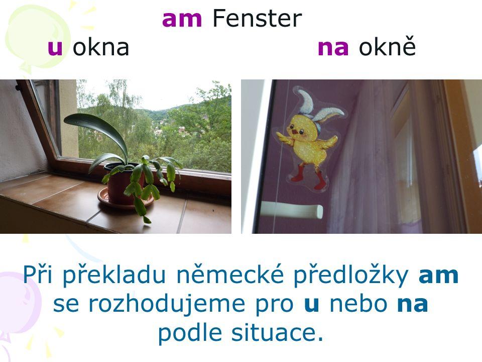 am Fenster u okna na okně Při překladu německé předložky am se rozhodujeme pro u nebo na podle situace.
