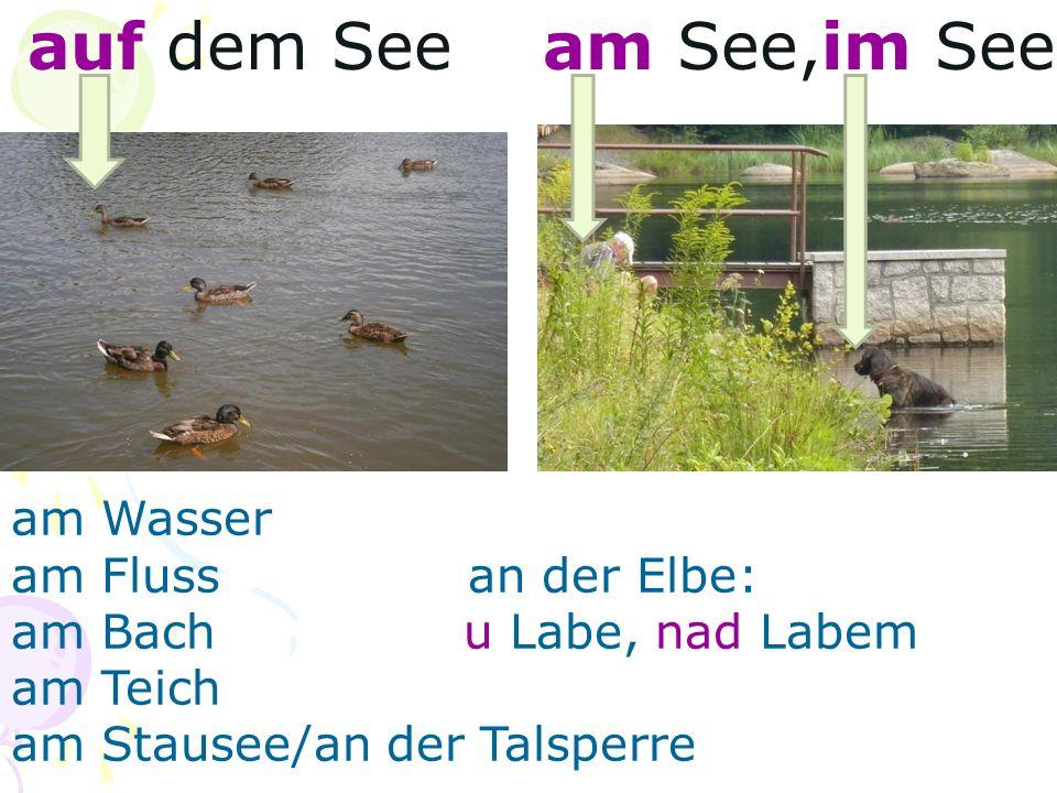 auf dem See am See,im See am Wasser am Fluss an der Elbe: am Bach u Labe, nad Labem am Teich am Stausee/an der Talsperre
