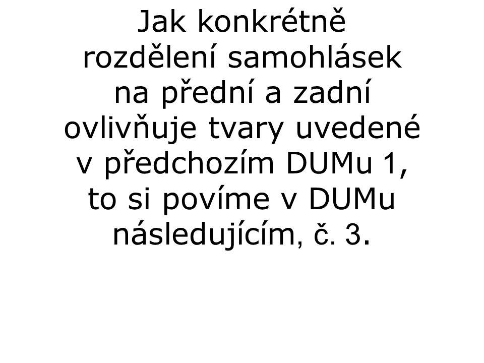 Jak konkrétně rozdělení samohlásek na přední a zadní ovlivňuje tvary uvedené v předchozím DUMu 1, to si povíme v DUMu následujícím, č.