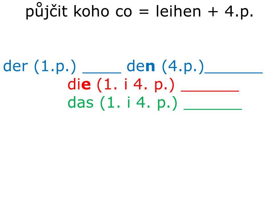 půjčit koho co = leihen + 4.p. der (1.p.) ____ den (4.p.)______ die (1. i 4. p.) ______ das (1. i 4. p.) ______