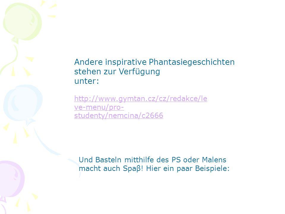 http://www.gymtan.cz/cz/redakce/le ve-menu/pro- studenty/nemcina/c2666 Andere inspirative Phantasiegeschichten stehen zur Verfügung unter: Und Basteln mitthilfe des PS oder Malens macht auch Spaβ.