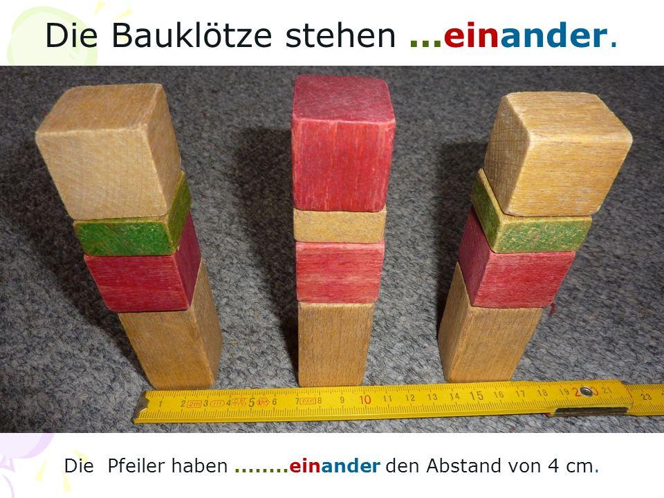 Die Bauklötze stehen...einander. Die Pfeiler haben........einander den Abstand von 4 cm.