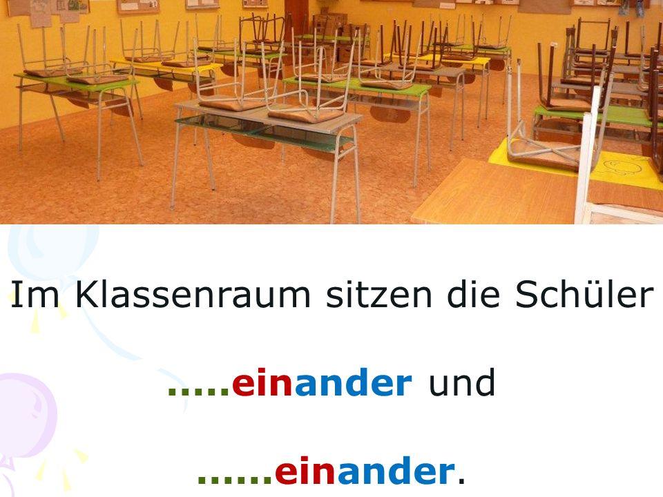 Im Klassenraum sitzen die Schüler.....einander und......einander.