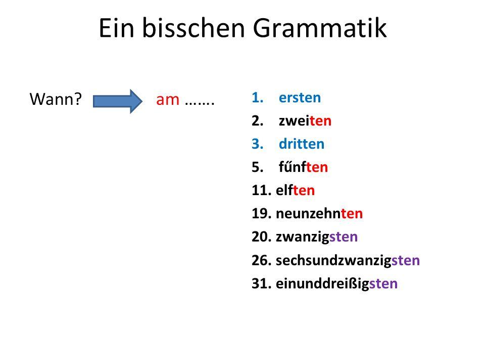 Ein bisschen Grammatik Wann? am ……. 1.ersten 2.zweiten 3.dritten 5.fűnften 11. elften 19. neunzehnten 20. zwanzigsten 26. sechsundzwanzigsten 31. einu
