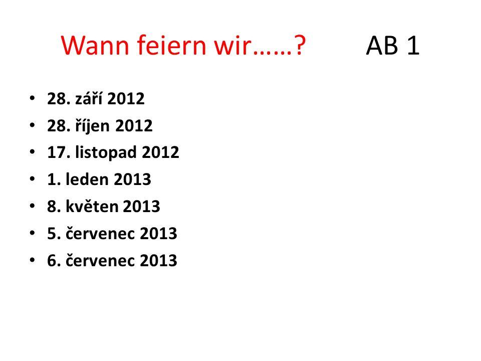 Wann feiern wir……? AB 1 28. září 2012 28. říjen 2012 17. listopad 2012 1. leden 2013 8. květen 2013 5. červenec 2013 6. červenec 2013