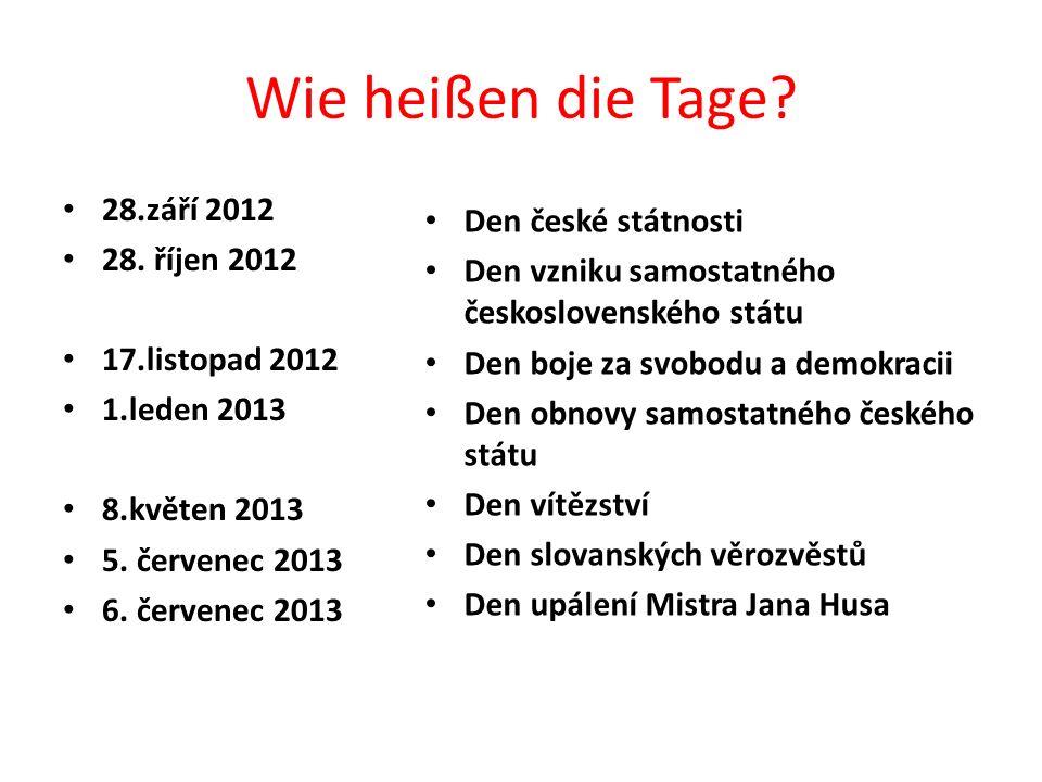 Wie heißen die Tage? 28.září 2012 28. říjen 2012 17.listopad 2012 1.leden 2013 8.květen 2013 5. červenec 2013 6. červenec 2013 Den české státnosti Den