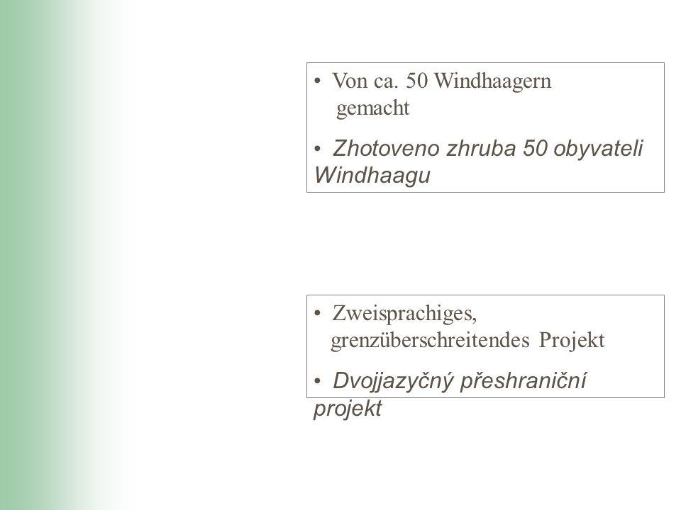 Zweisprachiges, grenzüberschreitendes Projekt Dvojjazyčný přeshraniční projekt Von ca. 50 Windhaagern gemacht Zhotoveno zhruba 50 obyvateli Windhaagu
