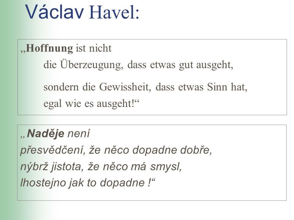 Václav Havel: Hoffnung ist nicht die Überzeugung, dass etwas gut ausgeht, sondern die Gewissheit, dass etwas Sinn hat, egal wie es ausgeht! Naděje nen