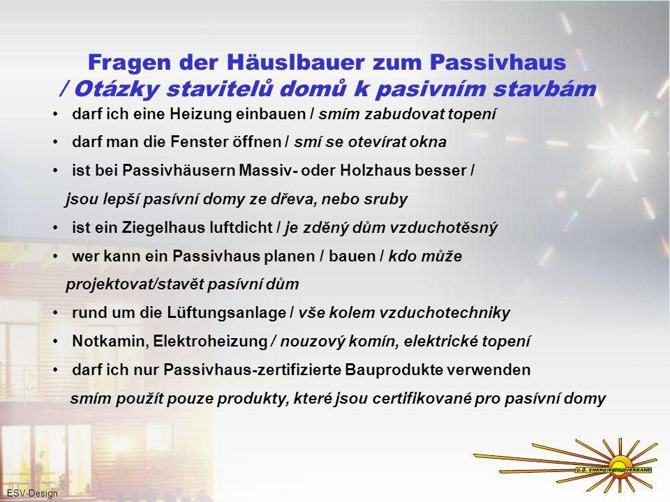 Fragen der Häuslbauer zum Passivhaus / Otázky stavitelů domů k pasivním stavbám darf ich eine Heizung einbauen / smím zabudovat topení darf man die Fenster öffnen / smí se otevírat okna ist bei Passivhäusern Massiv- oder Holzhaus besser / jsou lepší pasívní domy ze dřeva, nebo sruby ist ein Ziegelhaus luftdicht / je zděný dům vzduchotěsný wer kann ein Passivhaus planen / bauen / kdo může projektovat/stavět pasívní dům rund um die Lüftungsanlage / vše kolem vzduchotechniky Notkamin, Elektroheizung / nouzový komín, elektrické topení darf ich nur Passivhaus-zertifizierte Bauprodukte verwenden smím použít pouze produkty, které jsou certifikované pro pasívní domy ESV-Design