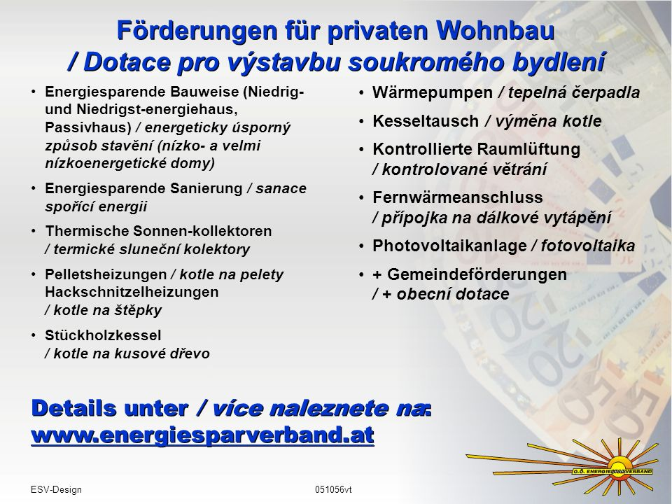 Förderungen für privaten Wohnbau / Dotace pro výstavbu soukromého bydlení Energiesparende Bauweise (Niedrig- und Niedrigst-energiehaus, Passivhaus) / energeticky úsporný způsob stavění (nízko- a velmi nízkoenergetické domy) Energiesparende Sanierung / sanace spořící energii Thermische Sonnen-kollektoren / termické sluneční kolektory Pelletsheizungen / kotle na pelety Hackschnitzelheizungen / kotle na štěpky Stückholzkessel / kotle na kusové dřevo Details unter / více naleznete na: www.energiesparverband.at Details unter / více naleznete na: www.energiesparverband.at Wärmepumpen / tepelná čerpadla Kesseltausch / výměna kotle Kontrollierte Raumlüftung / kontrolované větrání Fernwärmeanschluss / přípojka na dálkové vytápění Photovoltaikanlage / fotovoltaika + Gemeindeförderungen / + obecní dotace ESV-Design051056vt