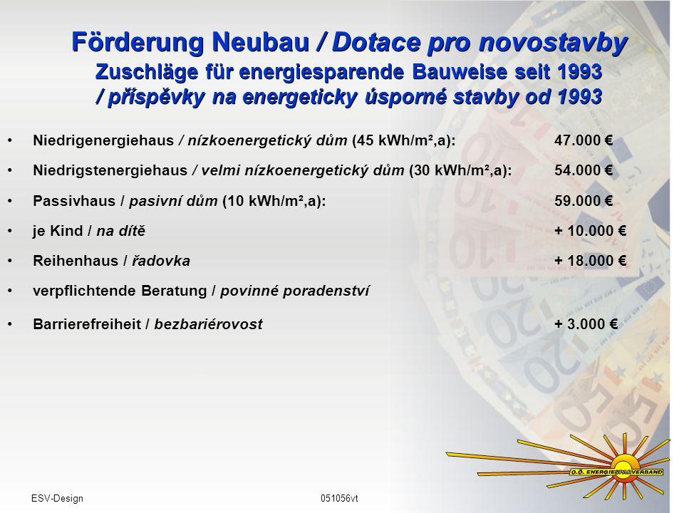 Förderung Neubau / Dotace pro novostavby Zuschläge für energiesparende Bauweise seit 1993 / příspěvky na energeticky úsporné stavby od 1993 Niedrigenergiehaus / nízkoenergetický dům (45 kWh/m²,a): 47.000 Niedrigstenergiehaus / velmi nízkoenergetický dům (30 kWh/m²,a): 54.000 Passivhaus / pasivní dům (10 kWh/m²,a):59.000 je Kind / na dítě+ 10.000 Reihenhaus / řadovka+ 18.000 verpflichtende Beratung / povinné poradenství Barrierefreiheit / bezbariérovost+ 3.000 ESV-Design051056vt