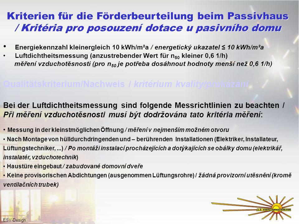 Energiekennzahl kleinergleich 10 kWh/m²a / energetický ukazatel 10 kWh/m²a Luftdichtheitsmessung (anzustrebender Wert für n 50 kleiner 0,6 1/h) měření vzduchotěsnosti (pro n 50 je potřeba dosáhnout hodnoty menší než 0,6 1/h) Qualitätskriterium/Nachweis / kritérium kvality/prokázání Bei der Luftdichtheitsmessung sind folgende Messrichtlinien zu beachten / Při měření vzduchotěsnosti musí být dodržována tato kritéria měření: Messung in der kleinstmöglichen Öffnung / měření v nejmenším možném otvoru Nach Montage von hülldurchdringenden und – berührenden Installationen (Elektriker, Installateur, Lüftungstechniker,...) / Po montáži instalací procházejících a dotýkajících se obálky domu (elektrikář, instalatér, vzduchotechnik) Haustüre eingebaut / zabudované domovní dveře Keine provisorischen Abdichtungen (ausgenommen Lüftungsrohre) / žádná provizorní utěsnění (kromě ventilačních trubek) Kriterien für die Förderbeurteilung beim Passivhaus / Kritéria pro posouzení dotace u pasivního domu Kriterien für die Förderbeurteilung beim Passivhaus / Kritéria pro posouzení dotace u pasivního domu ESV-Design