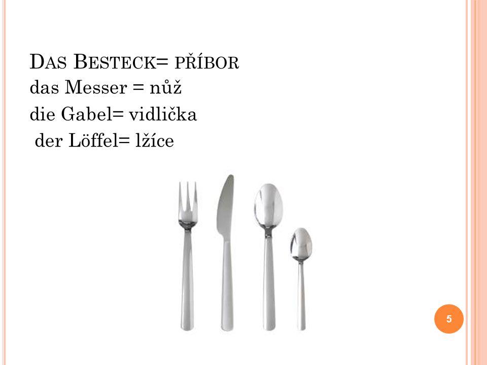 D AS B ESTECK = PŘÍBOR das Messer = nůž die Gabel= vidlička der Löffel= lžíce 5