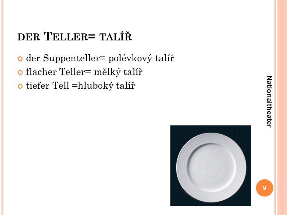 DER T ELLER = TALÍŘ 9 Nationaltheater der Suppenteller= polévkový talíř flacher Teller= mělký talíř tiefer Tell =hluboký talíř