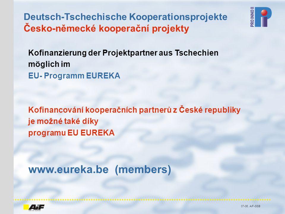 07-06, AiF-GSB Kofinanzierung der Projektpartner aus Tschechien möglich im EU- Programm EUREKA Kofinancování kooperačních partnerů z České republiky je možné také díky programu EU EUREKA www.eureka.be (members) Deutsch-Tschechische Kooperationsprojekte Česko-německé kooperační projekty