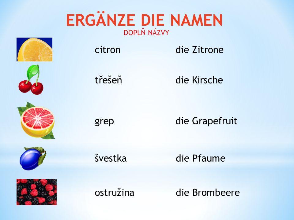 ERGÄNZE DIE NAMEN citron švestka třešeň grep ostružina die Zitrone die Kirsche die Grapefruit die Pfaume die Brombeere DOPLŇ NÁZVY