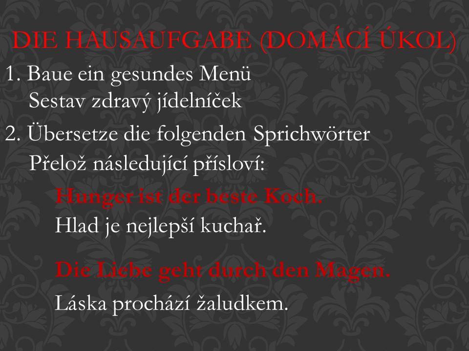 DIE HAUSAUFGABE (DOMÁCÍ ÚKOL) Sestav zdravý jídelníček Přelož následující přísloví: Hunger ist der beste Koch.