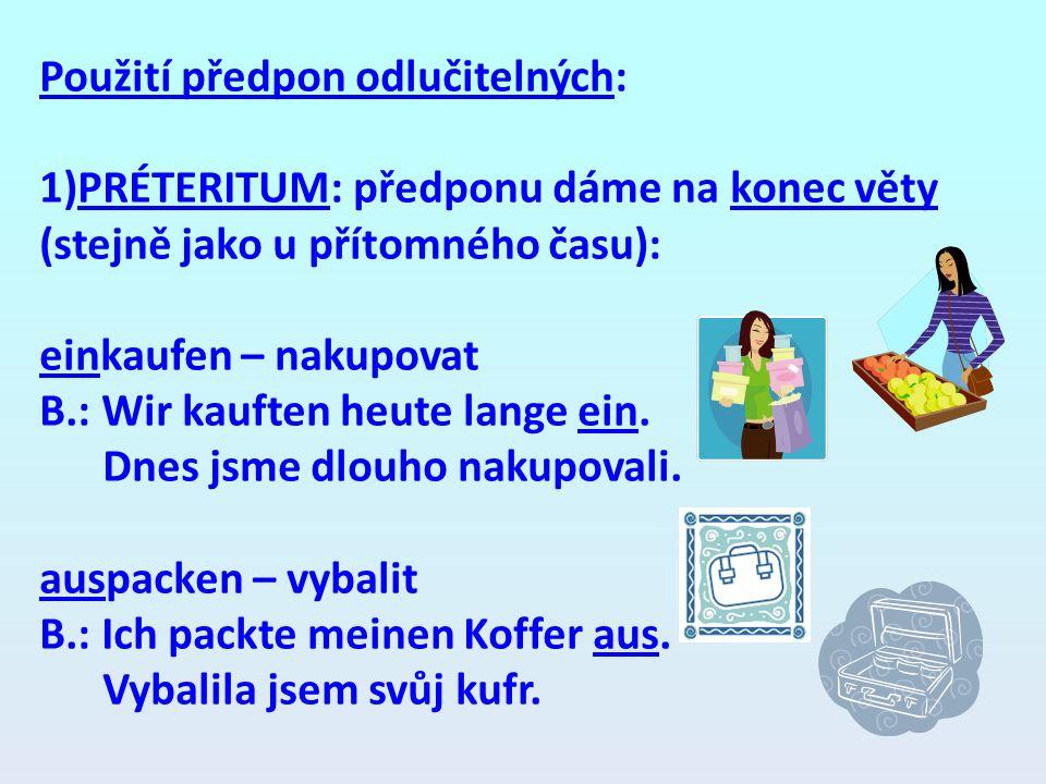 Použití předpon odlučitelných: 1)PRÉTERITUM: předponu dáme na konec věty (stejně jako u přítomného času): einkaufen – nakupovat B.: Wir kauften heute