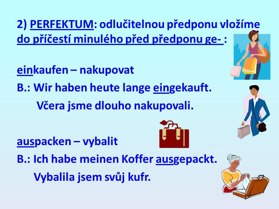 2) PERFEKTUM: odlučitelnou předponu vložíme do příčestí minulého před předponu ge- : einkaufen – nakupovat B.: Wir haben heute lange eingekauft. Včera