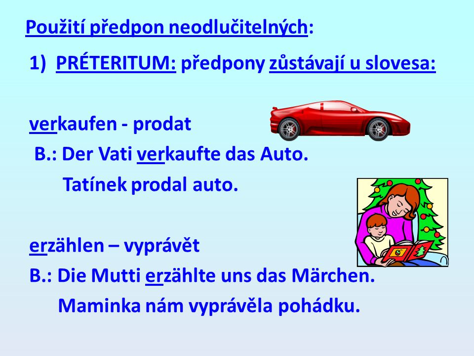 Použití předpon neodlučitelných: 1)PRÉTERITUM: předpony zůstávají u slovesa: verkaufen - prodat B.: Der Vati verkaufte das Auto. Tatínek prodal auto.