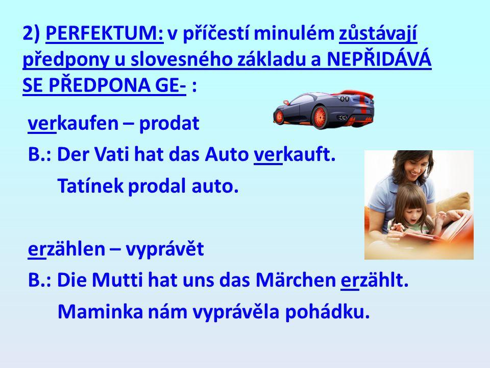 2) PERFEKTUM: v příčestí minulém zůstávají předpony u slovesného základu a NEPŘIDÁVÁ SE PŘEDPONA GE- : verkaufen – prodat B.: Der Vati hat das Auto ve