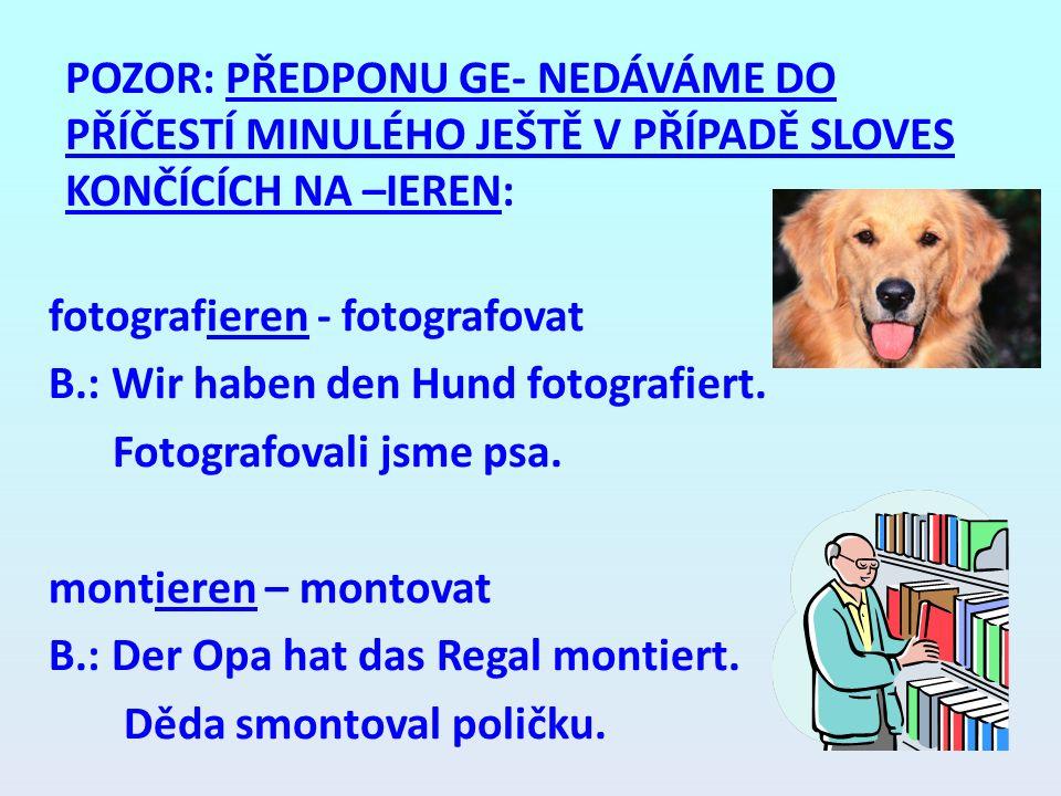 POZOR: PŘEDPONU GE- NEDÁVÁME DO PŘÍČESTÍ MINULÉHO JEŠTĚ V PŘÍPADĚ SLOVES KONČÍCÍCH NA –IEREN: fotografieren - fotografovat B.: Wir haben den Hund foto